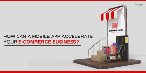 How Can a Mobile App Accelerate Your E-Commerce Business